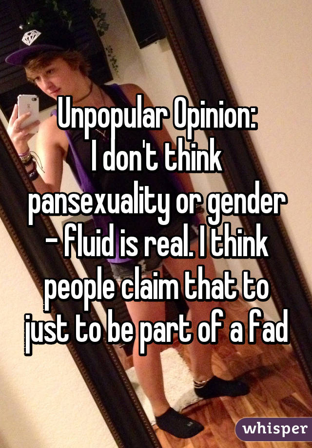 Unpopular Opinion: I don't think pansexuality or gender - fluid is real. I think people claim that to just to be part of a fad