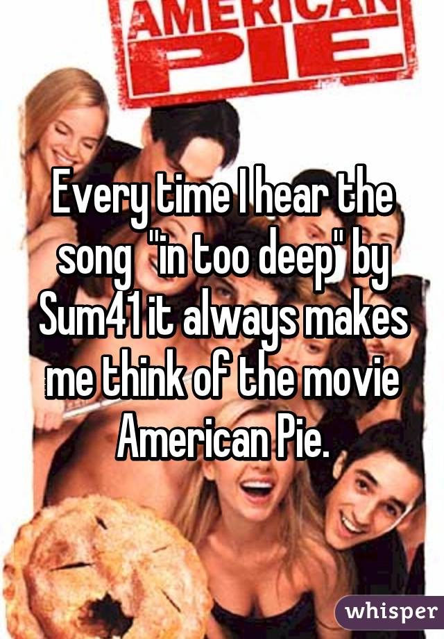 """Every time I hear the song  """"in too deep"""" by Sum41 it always makes me think of the movie American Pie."""
