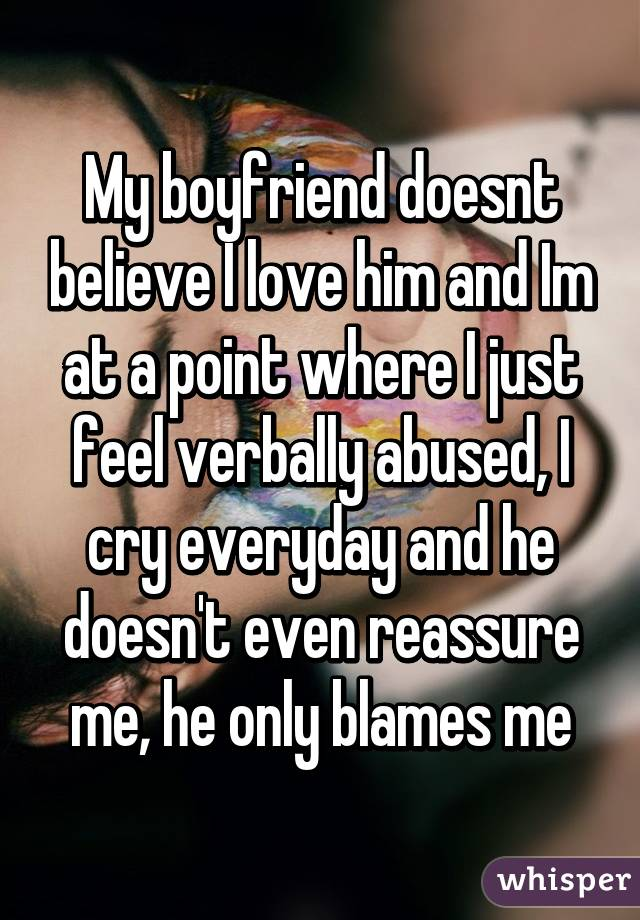My boyfriend doesnt believe I love him and Im at a point where I just feel verbally abused, I cry everyday and he doesn't even reassure me, he only blames me