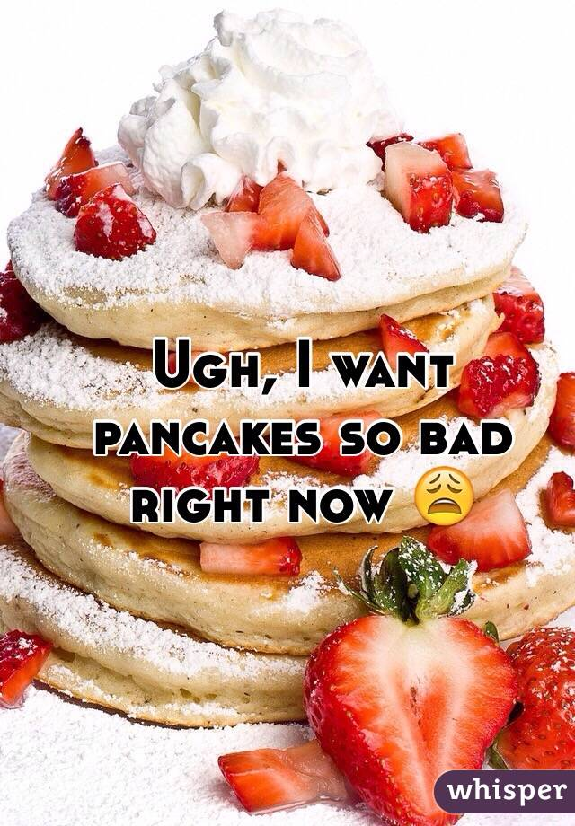 Ugh, I want pancakes so bad right now 😩