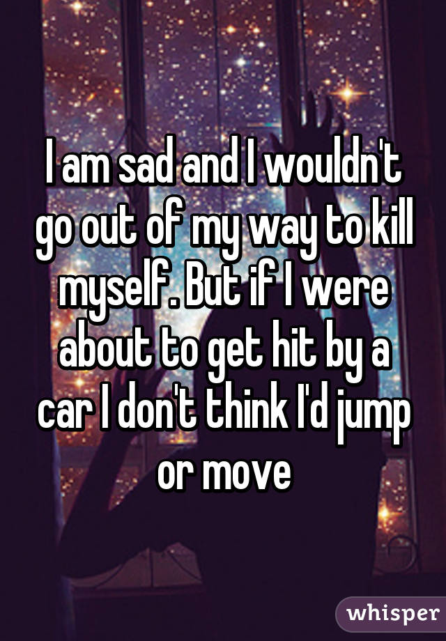 I am sad and I wouldn't go out of my way to kill myself. But if I were about to get hit by a car I don't think I'd jump or move