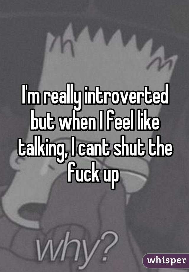 I'm really introverted but when I feel like talking, I cant shut the fuck up