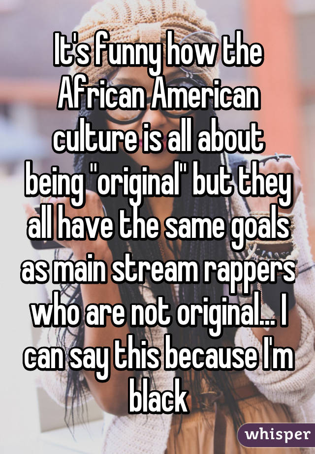 "It's funny how the African American culture is all about being ""original"" but they all have the same goals as main stream rappers who are not original... I can say this because I'm black"