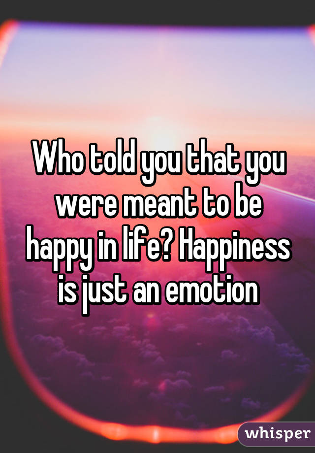 Who told you that you were meant to be happy in life? Happiness is just an emotion