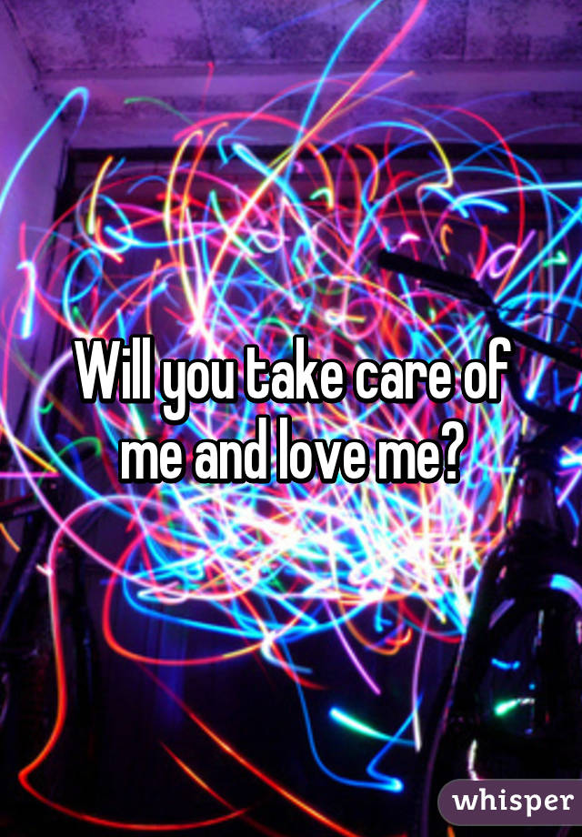 Will you take care of me and love me?