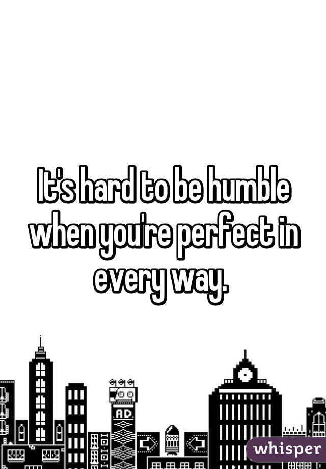 It's hard to be humble when you're perfect in every way.