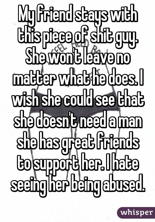 My friend stays with this piece of shit guy. She won't leave no matter what he does. I wish she could see that she doesn't need a man she has great friends to support her. I hate seeing her being abused.