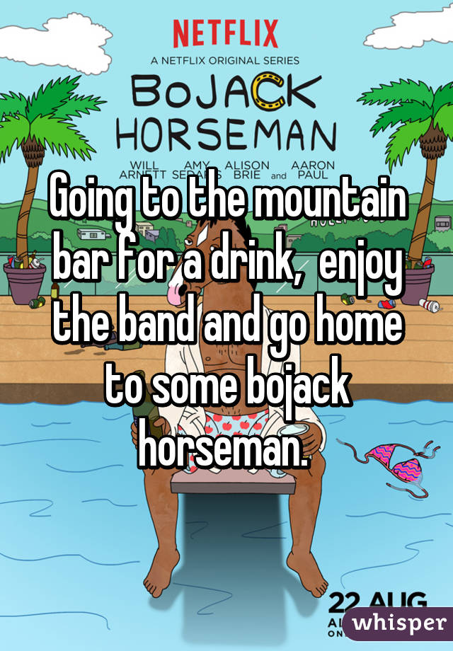 Going to the mountain bar for a drink,  enjoy the band and go home to some bojack horseman.