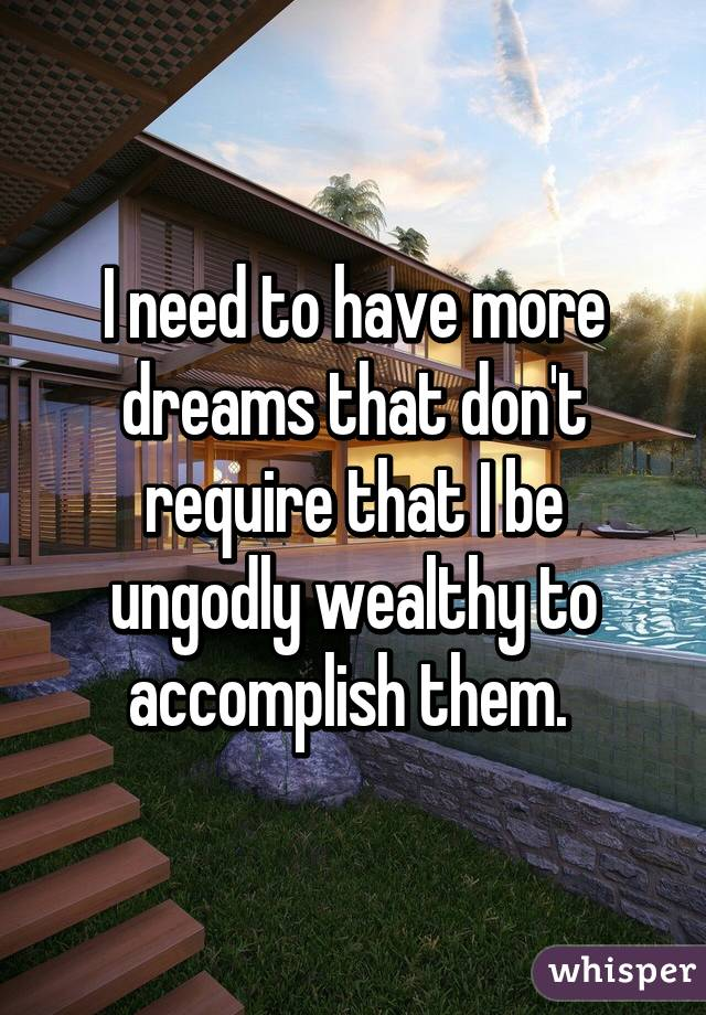 I need to have more dreams that don't require that I be ungodly wealthy to accomplish them.