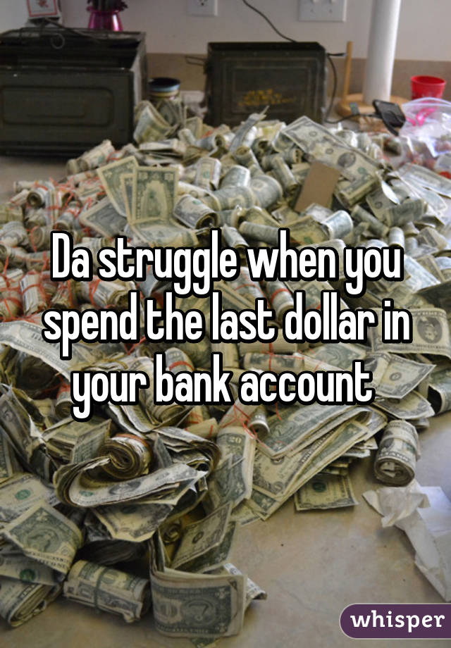 Da struggle when you spend the last dollar in your bank account