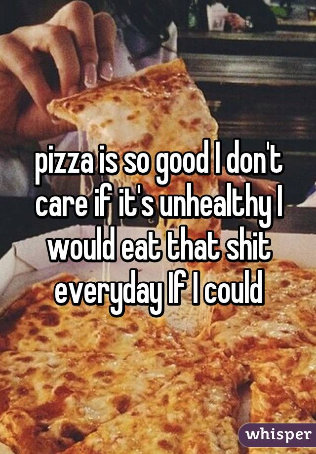 pizza is so good I don't care if it's unhealthy I would eat that shit everyday If I could