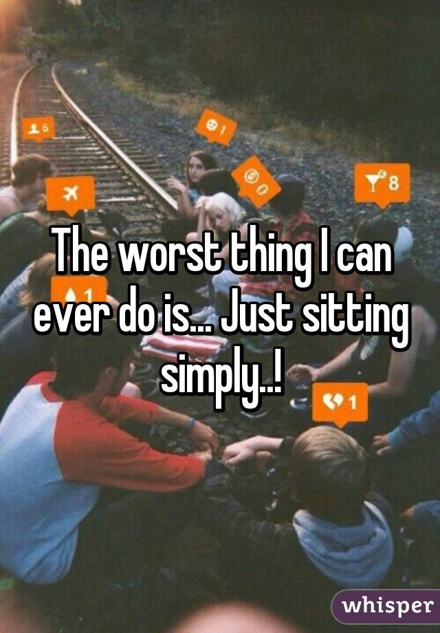 The worst thing I can ever do is... Just sitting simply..!