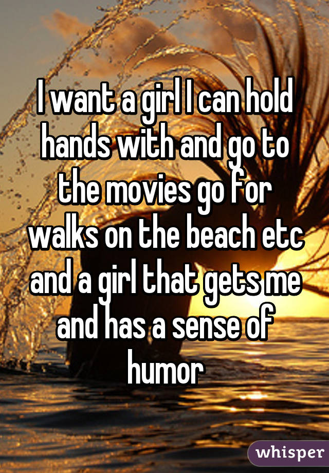 I want a girl I can hold hands with and go to the movies go for walks on the beach etc and a girl that gets me and has a sense of humor
