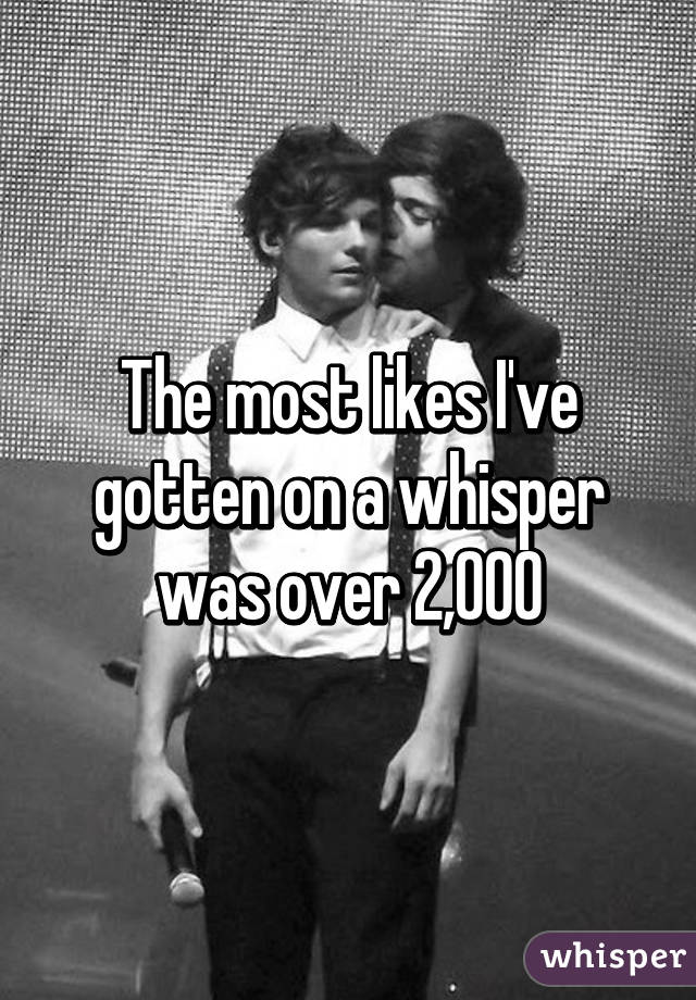 The most likes I've gotten on a whisper was over 2,000