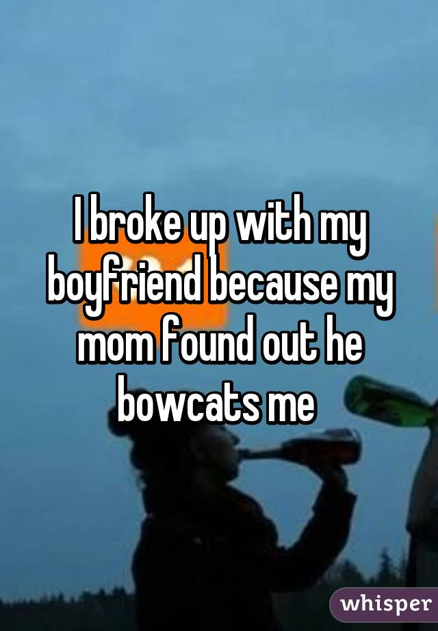 I broke up with my boyfriend because my mom found out he bowcats me