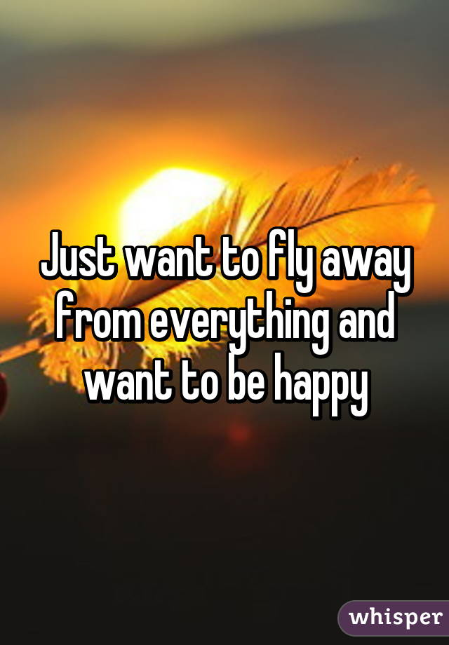 Just want to fly away from everything and want to be happy