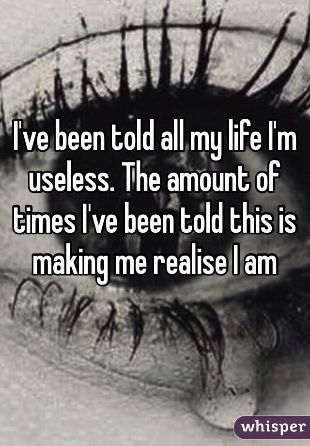 I've been told all my life I'm useless. The amount of times I've been told this is making me realise I am