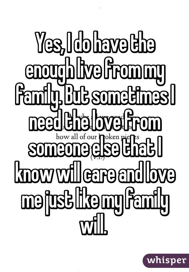Yes, I do have the enough live from my family. But sometimes I need the love from someone else that I know will care and love me just like my family will.