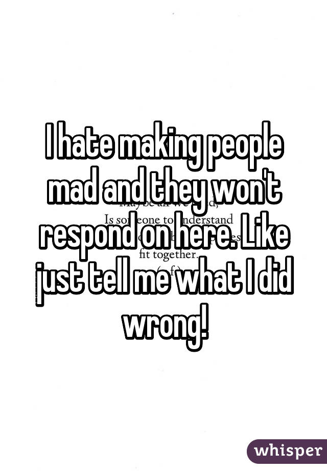 I hate making people mad and they won't respond on here. Like just tell me what I did wrong!