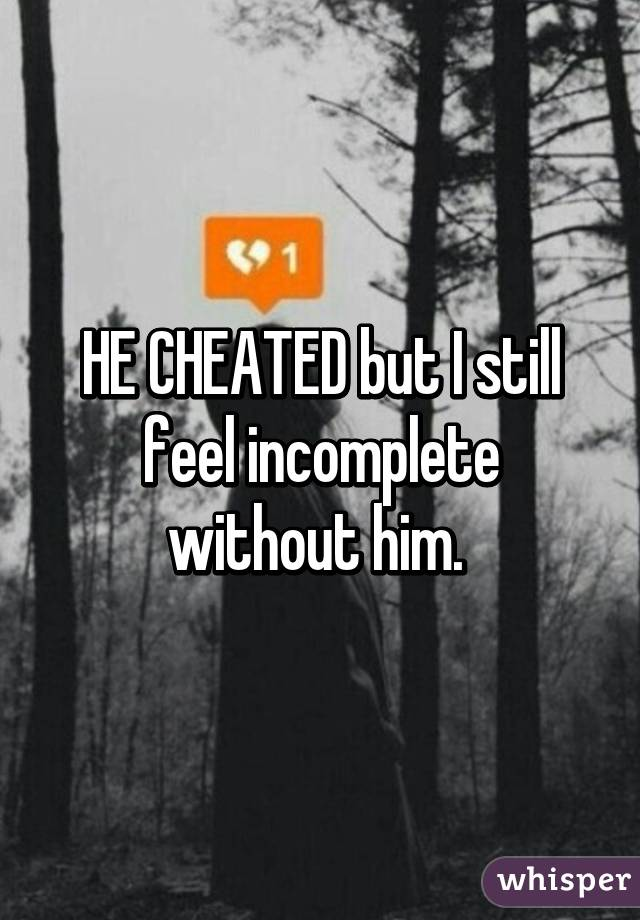 HE CHEATED but I still feel incomplete without him.