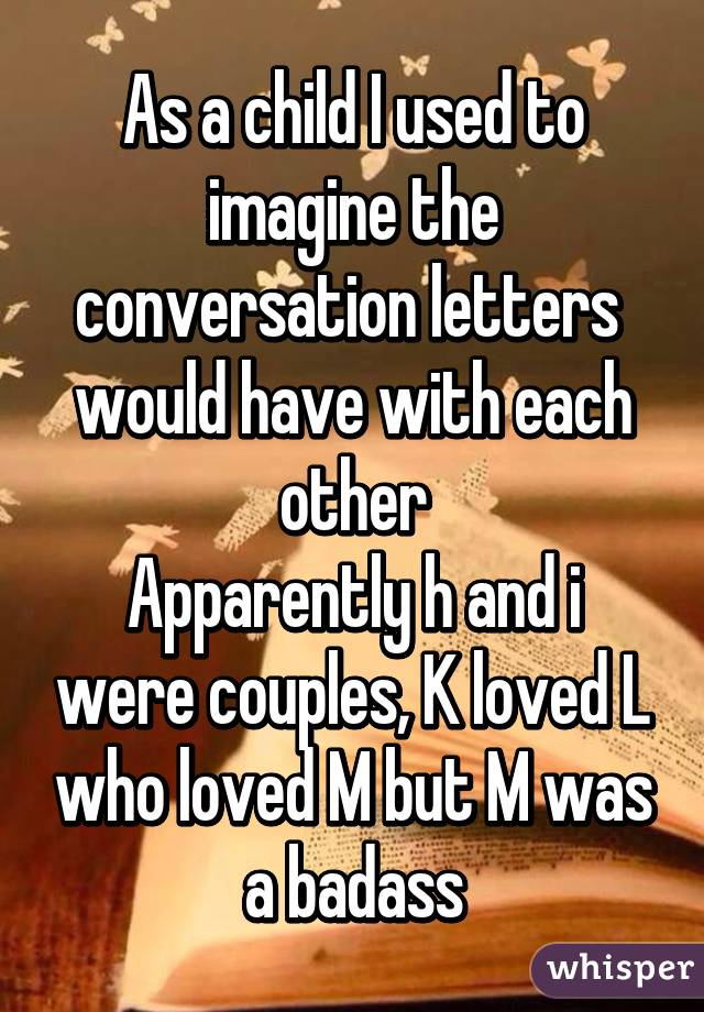 As a child I used to imagine the conversation letters  would have with each other Apparently h and i were couples, K loved L who loved M but M was a badass