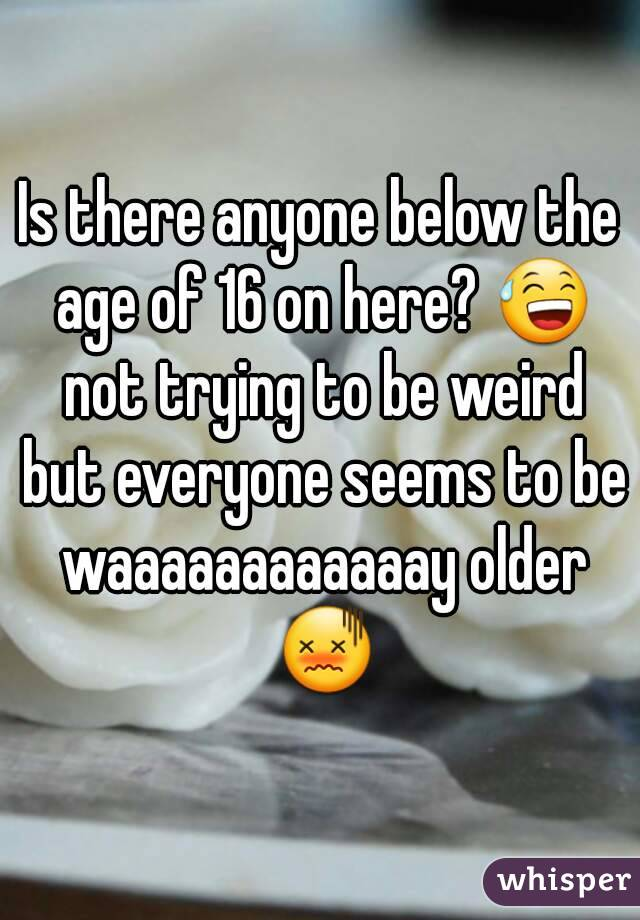 Is there anyone below the age of 16 on here? 😅 not trying to be weird but everyone seems to be waaaaaaaaaaaay older 😖