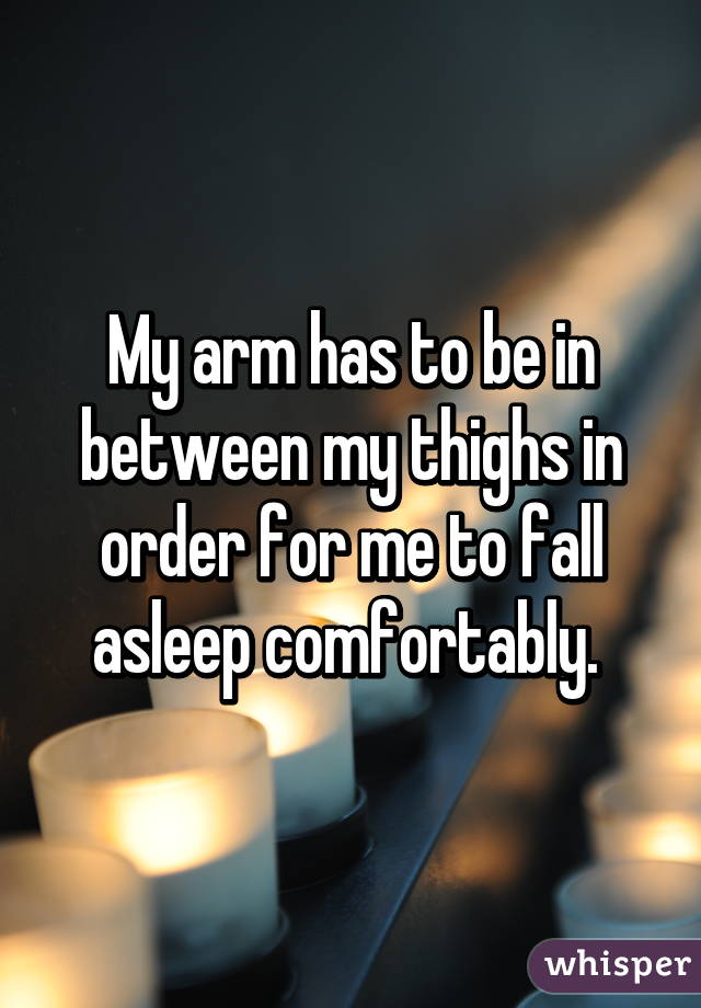 My arm has to be in between my thighs in order for me to fall asleep comfortably.