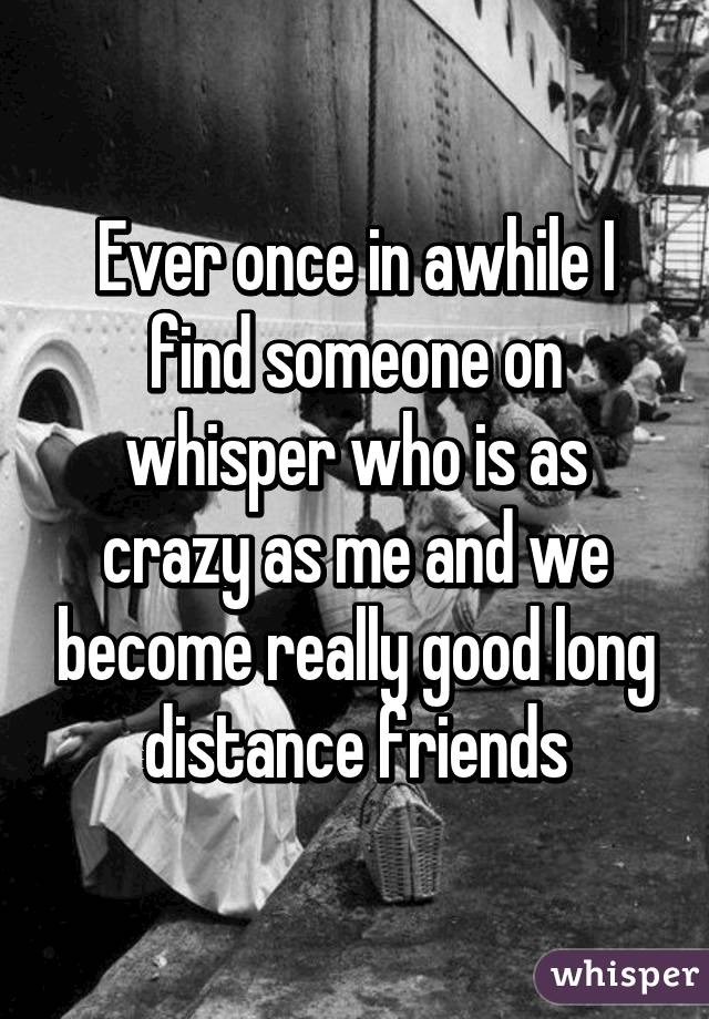 Ever once in awhile I find someone on whisper who is as crazy as me and we become really good long distance friends