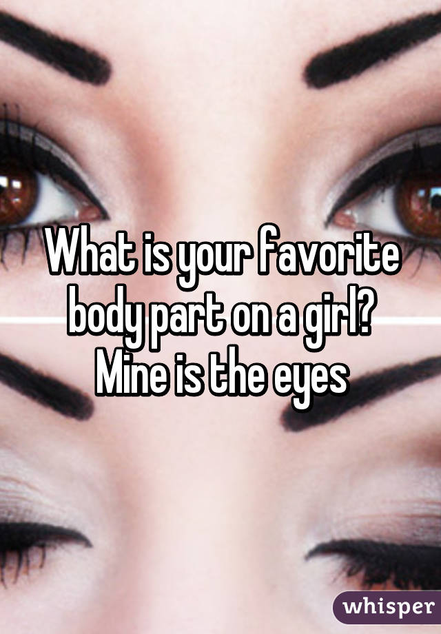 What is your favorite body part on a girl? Mine is the eyes