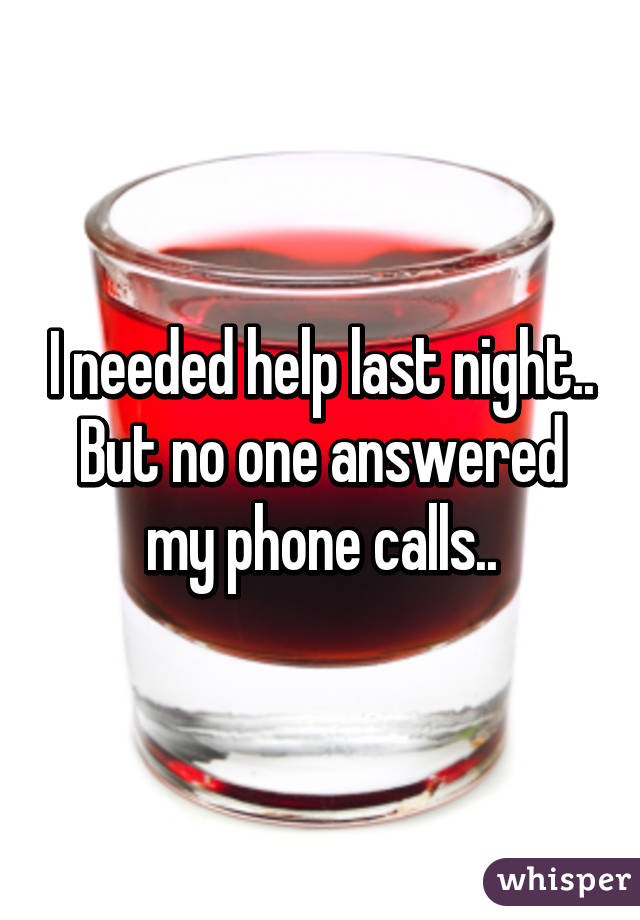 I needed help last night.. But no one answered my phone calls..