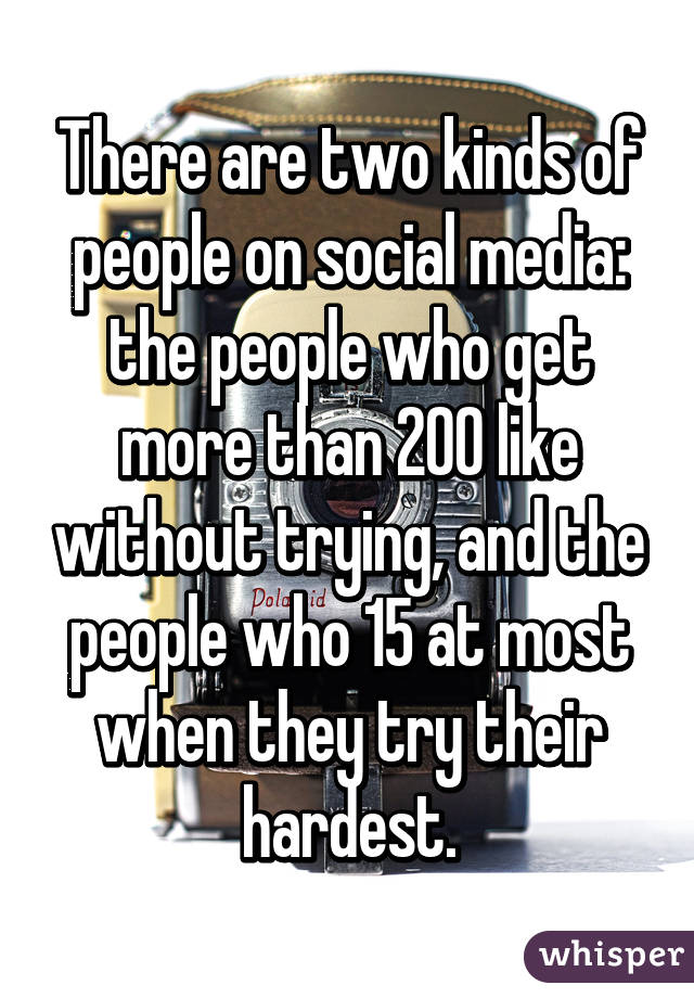 There are two kinds of people on social media: the people who get more than 200 like without trying, and the people who 15 at most when they try their hardest.