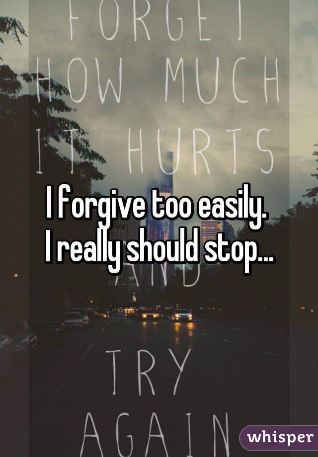 I forgive too easily.  I really should stop...