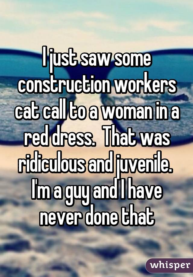 I just saw some construction workers cat call to a woman in a red dress.  That was ridiculous and juvenile.  I'm a guy and I have never done that