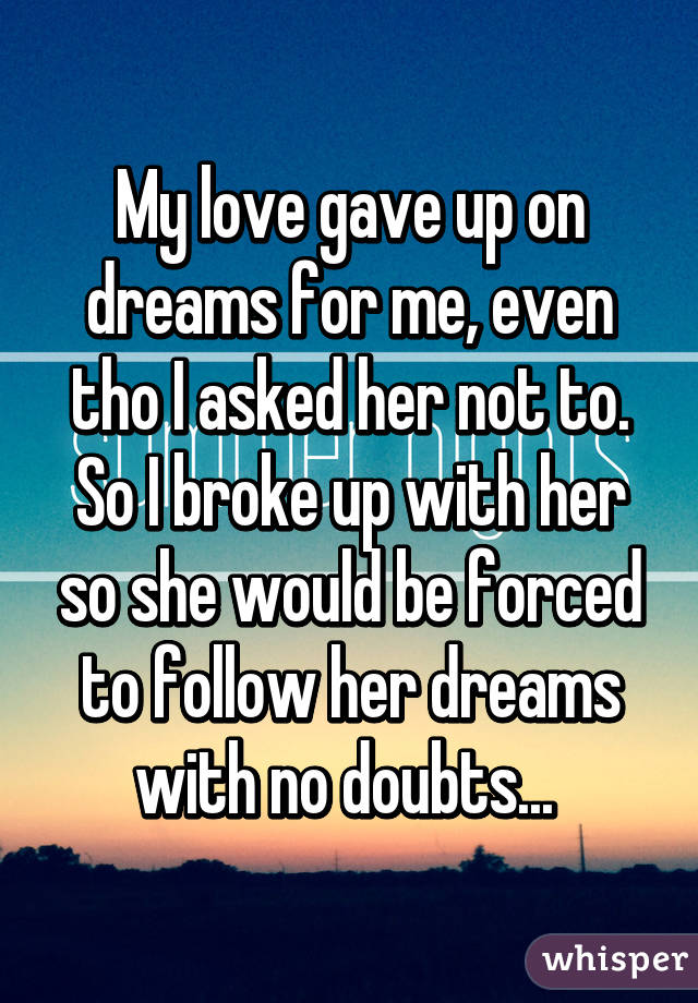 My love gave up on dreams for me, even tho I asked her not to. So I broke up with her so she would be forced to follow her dreams with no doubts...
