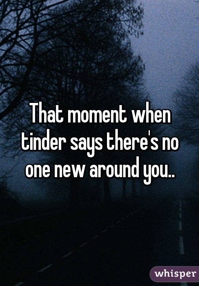 That moment when tinder says there's no one new around you..