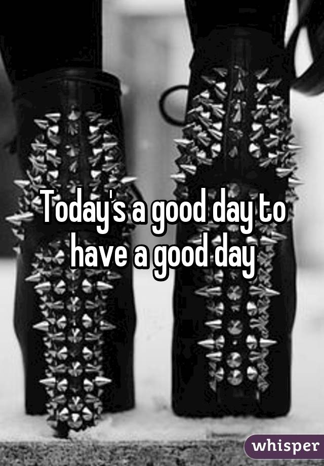 Today's a good day to have a good day