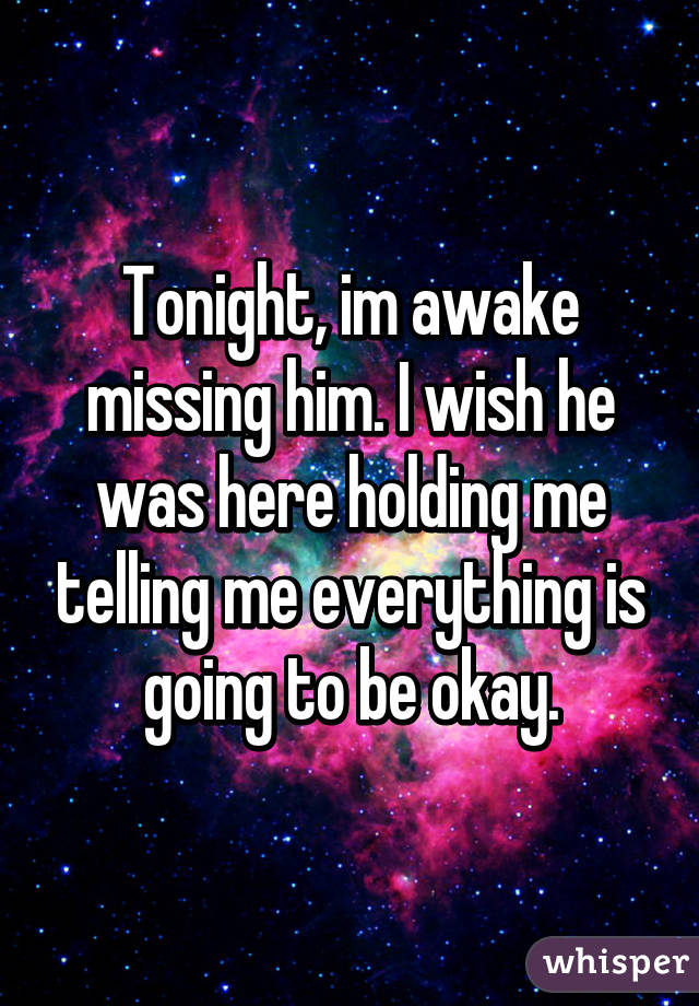 Tonight, im awake missing him. I wish he was here holding me telling me everything is going to be okay.