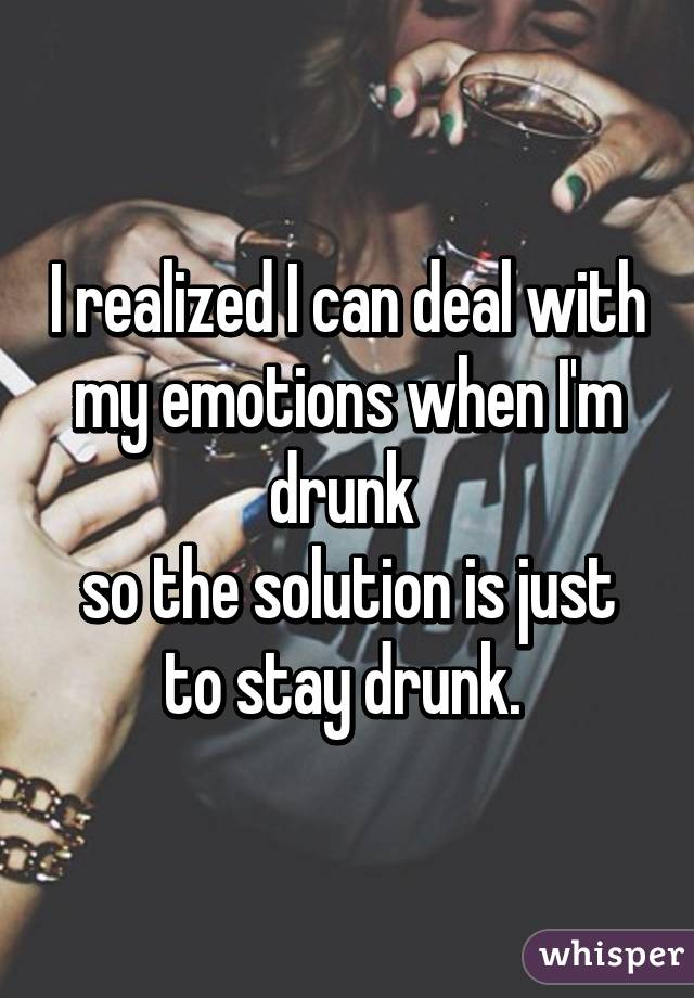 I realized I can deal with my emotions when I'm drunk  so the solution is just to stay drunk.