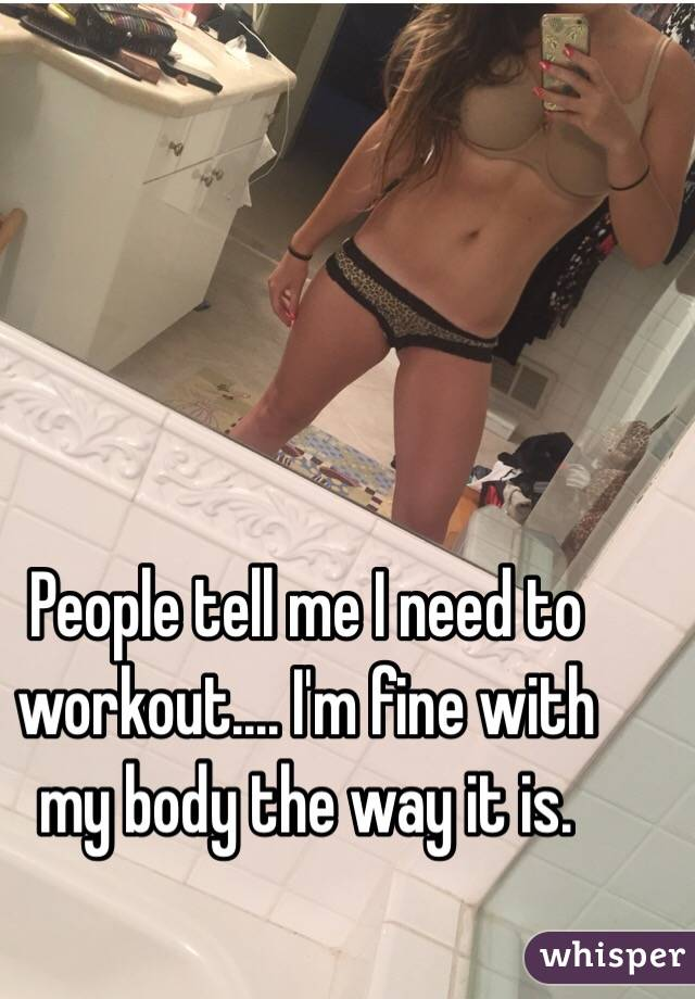 People tell me I need to workout.... I'm fine with my body the way it is.