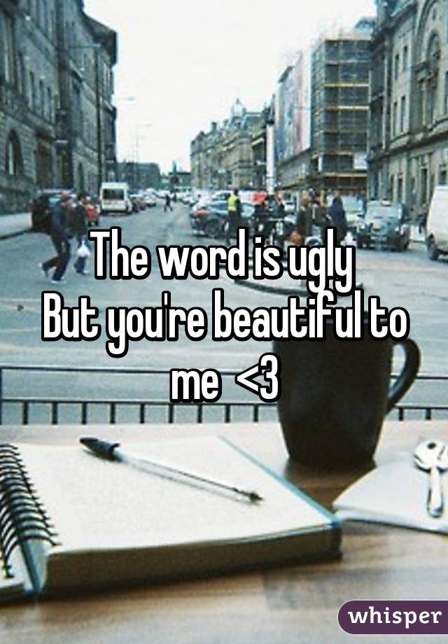 The word is ugly  But you're beautiful to me  <3