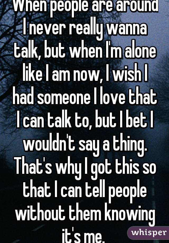When people are around I never really wanna talk, but when I'm alone like I am now, I wish I had someone I love that I can talk to, but I bet I wouldn't say a thing. That's why I got this so that I can tell people without them knowing it's me.