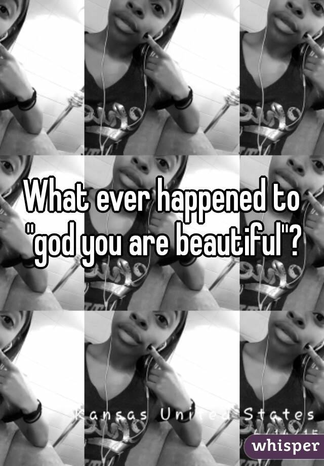 """What ever happened to """"god you are beautiful""""?"""