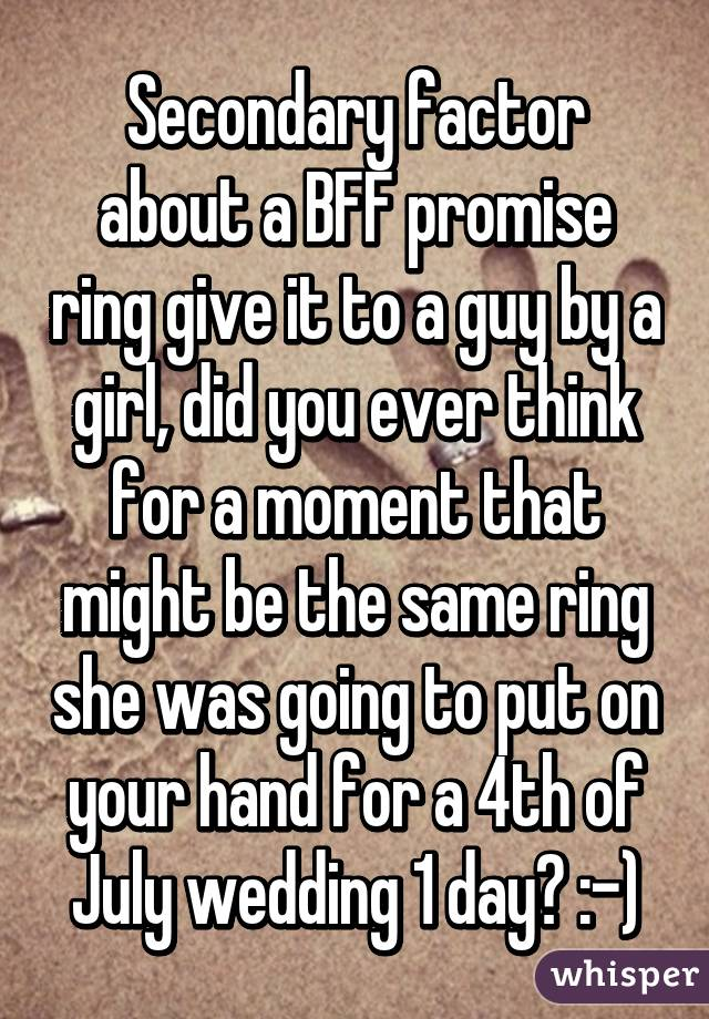 Secondary factor about a BFF promise ring give it to a guy by a girl, did you ever think for a moment that might be the same ring she was going to put on your hand for a 4th of July wedding 1 day? :-)