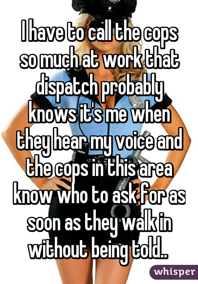 I have to call the cops so much at work that dispatch probably knows it's me when they hear my voice and the cops in this area know who to ask for as soon as they walk in without being told..