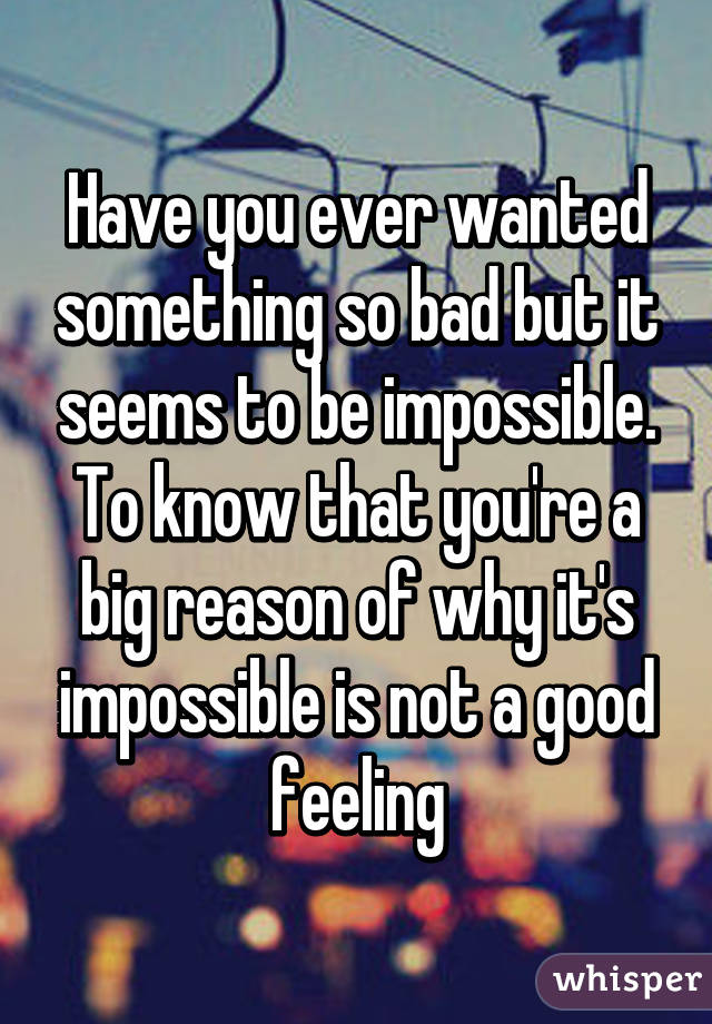 Have you ever wanted something so bad but it seems to be impossible. To know that you're a big reason of why it's impossible is not a good feeling