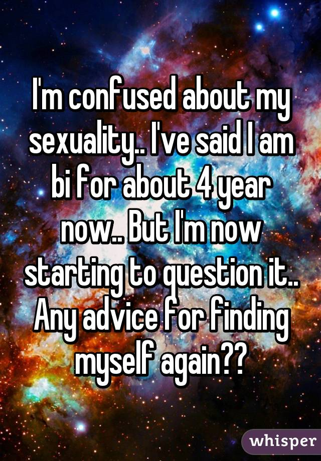 I'm confused about my sexuality.. I've said I am bi for about 4 year now.. But I'm now starting to question it.. Any advice for finding myself again??