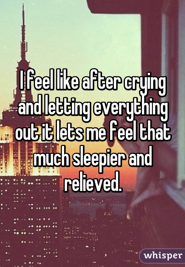 I feel like after crying and letting everything out it lets me feel that much sleepier and relieved.