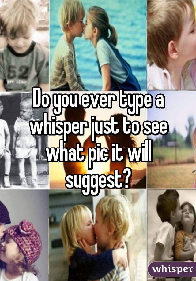 Do you ever type a whisper just to see what pic it will suggest?