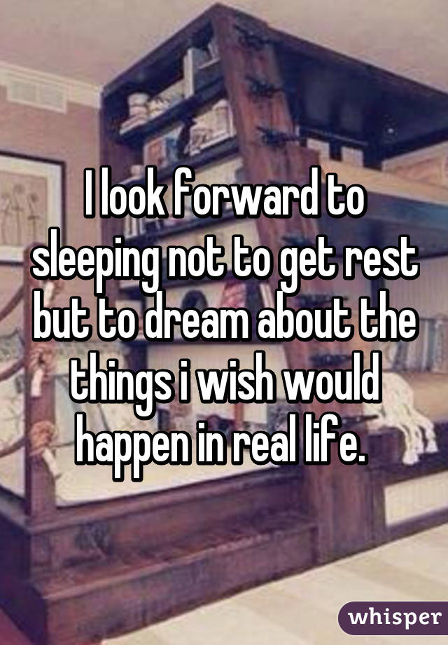 I look forward to sleeping not to get rest but to dream about the things i wish would happen in real life.