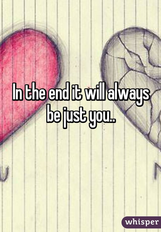 In the end it will always be just you..